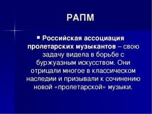 РАПМ Российская ассоциация пролетарских музыкантов – свою задачу видела в бор