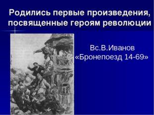 Родились первые произведения, посвященные героям революции Вс.В.Иванов «Броне