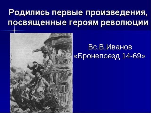 Родились первые произведения, посвященные героям революции Вс.В.Иванов «Броне...