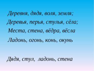 Деревья, перья, стулья, сёла; Места, стена, вёдра, вёсла Ладонь, огонь, конь,