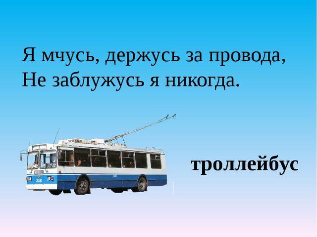 Я мчусь, держусь за провода, Не заблужусь я никогда.  троллейбус