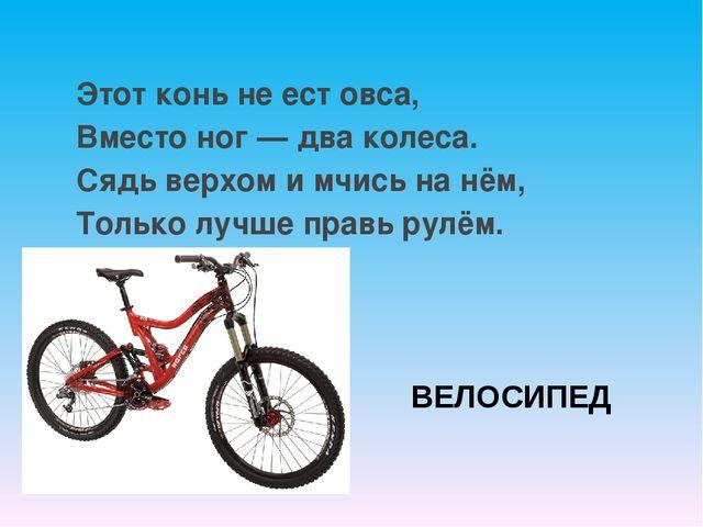 ВЕЛОСИПЕД Этот конь не ест овса, Вместо ног — два колеса. Сядь верхом и мчись...