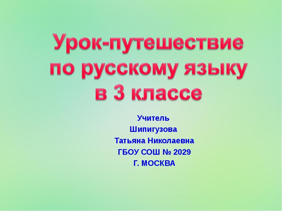 Учитель Шипигузова Татьяна Николаевна ГБОУ СОШ № 2029 Г. МОСКВА