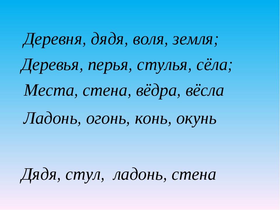 Деревья, перья, стулья, сёла; Места, стена, вёдра, вёсла Ладонь, огонь, конь,...