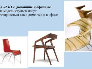 Стулья «2 в 1»: домашние и офисные Многие модели стульев могут эксплуатироват