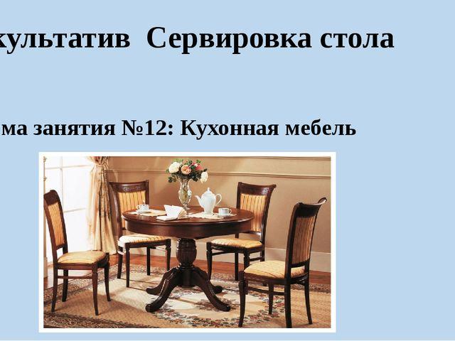 Факультатив Сервировка стола Тема занятия №12: Кухонная мебель