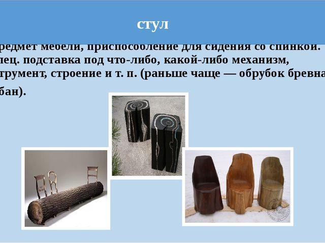 1. предмет мебели, приспособление для сидения со спинкой. 2.спец. подставка...