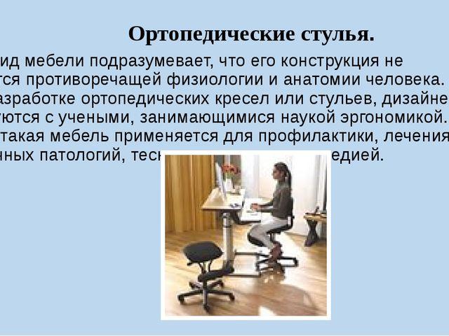 Ортопедические стулья. Этот вид мебели подразумевает, что его конструкция не...