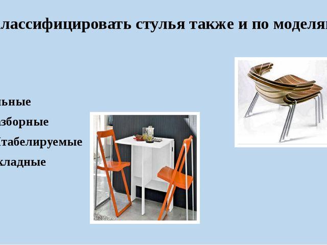 классифицировать стулья также и по моделям Цельные Разборные Штабелируемые Ск...