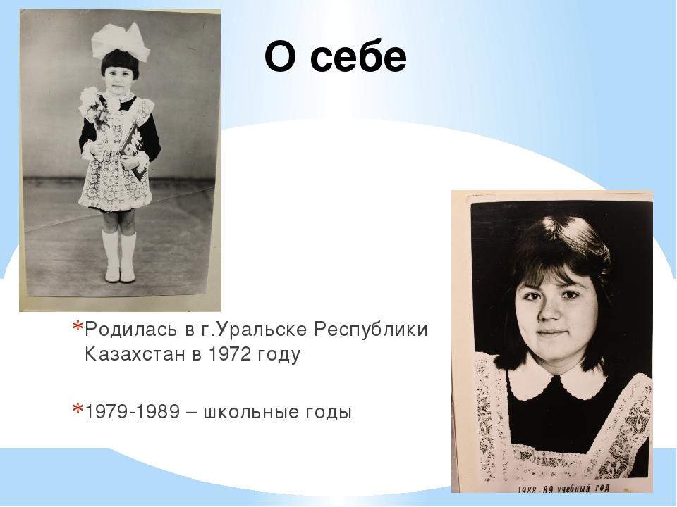 О себе Родилась в г.Уральске Республики Казахстан в 1972 году 1979-1989 – шко...
