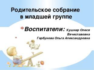Воспитатели: Кушнир Олеся Вячеславовна Горбунова Ольга Александровна Родитель