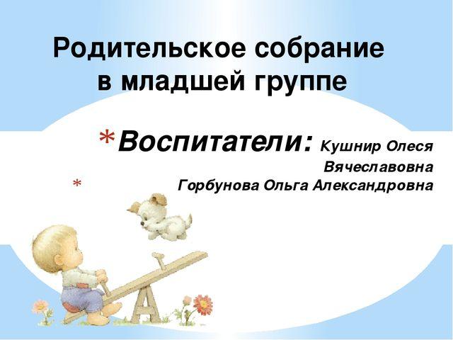 Воспитатели: Кушнир Олеся Вячеславовна Горбунова Ольга Александровна Родитель...