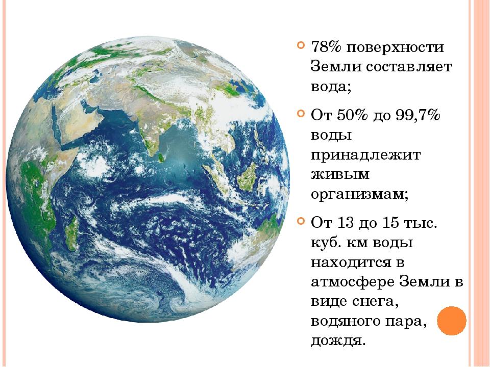 78% поверхности Земли составляет вода; От 50% до 99,7% воды принадлежит живым...