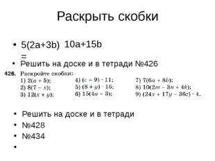 Раскрыть скобки 5(2a+3b)= 10а+15b Решить на доске и в тетради №426 Решить на