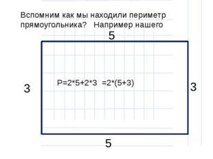 Вспомним как мы находили периметр прямоугольника? Например нашего P=2*5+2*3