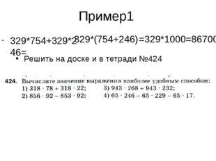 Пример1 329*754+329*246= 329*(754+246) =329*1000=86700 Решить на доске и в те
