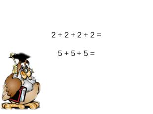 2 + 2 + 2 + 2 = 5 + 5 + 5 =