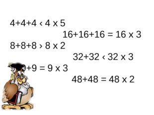 4+4+4 ‹ 4 х 5 16+16+16 = 16 х 3 8+8+8 › 8 х 2 32+32 ‹ 32 х 3 9+9+9 = 9 х 3 48