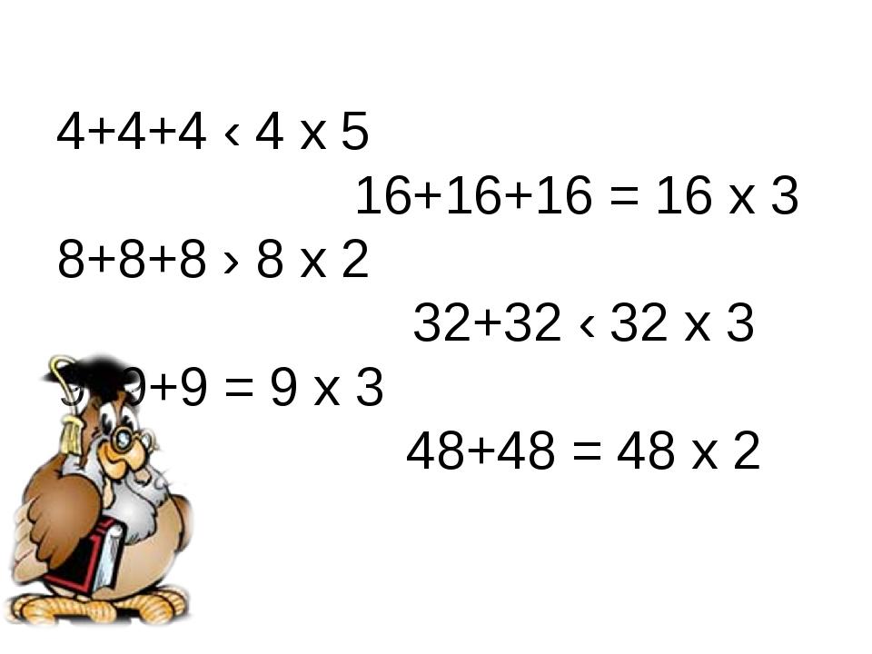4+4+4 ‹ 4 х 5 16+16+16 = 16 х 3 8+8+8 › 8 х 2 32+32 ‹ 32 х 3 9+9+9 = 9 х 3 48...