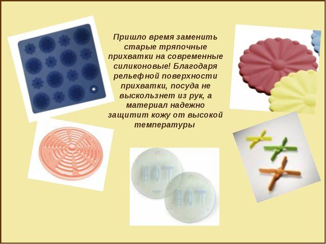 Пришло время заменить старые тряпочные прихватки на современные силиконовые!...