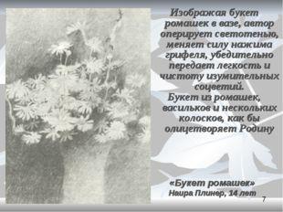 Изображая букет ромашек в вазе, автор оперирует светотенью, меняет силу нажим