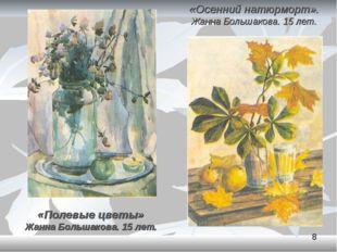 «Осенний натюрморт». Жанна Большакова. 15 лет. «Полевые цветы» Жанна Большако