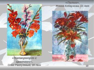 «Лилии». Жанна Кобаунова, 13 лет «Натюрморт с цветами». Олег Распутный, 16 лет