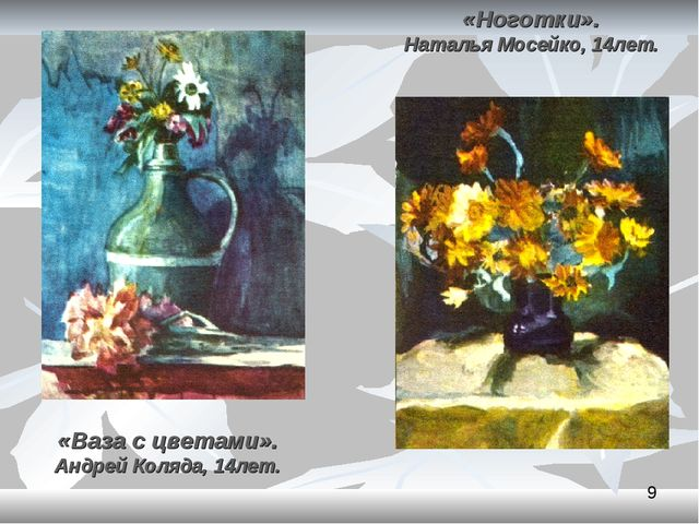 «Ваза с цветами». Андрей Коляда, 14лет. «Ноготки». Наталья Мосейко, 14лет.