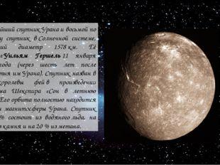 крупнейшийспутникУранаи восьмой по размеру спутник вСолнечной системе, им