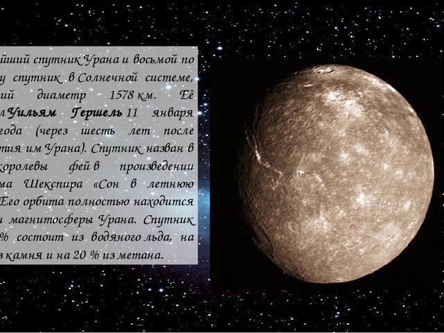 крупнейшийспутникУранаи восьмой по размеру спутник вСолнечной системе, им...