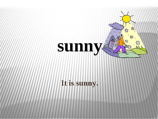 It is sunny. sunny