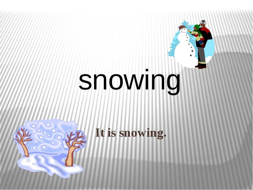 It is snowing. snowing