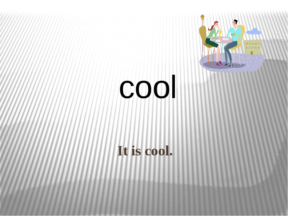 It is cool. cool