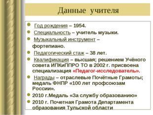 Данные учителя Год рождения – 1954. Специальность – учитель музыки. Музыкаль