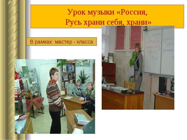 Урок музыки «Россия, Русь храни себя, храни» В рамках мастер - класса