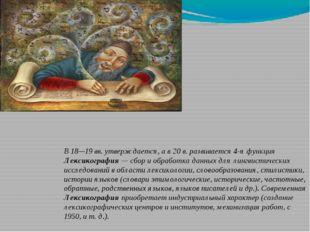 В 18—19 вв. утверждается, а в 20 в. развивается 4-я функция Лексикография — с
