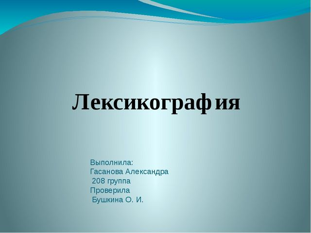 Выполнила: Гасанова Александра 208 группа Проверила Бушкина О. И. Лексикогра...