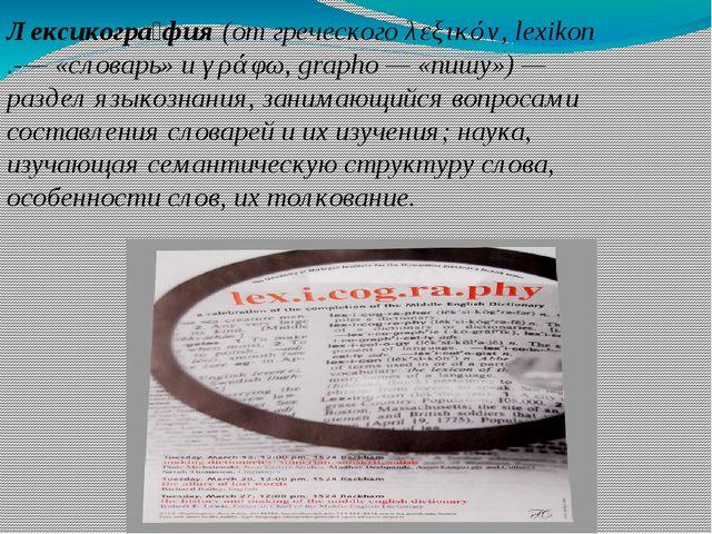Лексикогра́фия (от греческого λεξικόν, lexikon .-— «словарь» и γράφω, grapho...