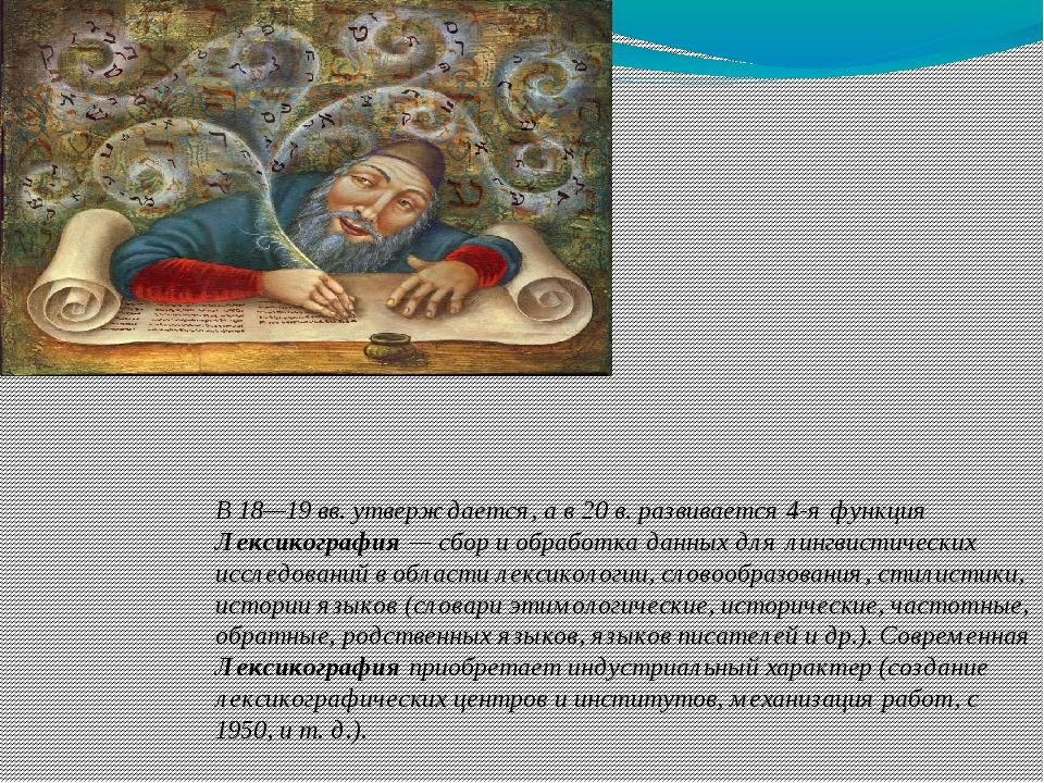 В 18—19 вв. утверждается, а в 20 в. развивается 4-я функция Лексикография — с...