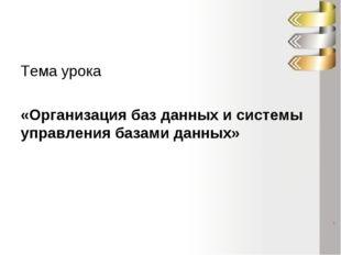 Тема урока «Организация баз данных и системы управления базами данных»