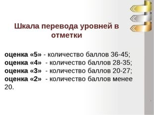оценка «5»- количество баллов 36-45; оценка «4» - количество баллов 28-35;