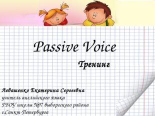 Passive Voice Левашенко Екатерина Сергеевна учитель английского языка ГБОУ шк