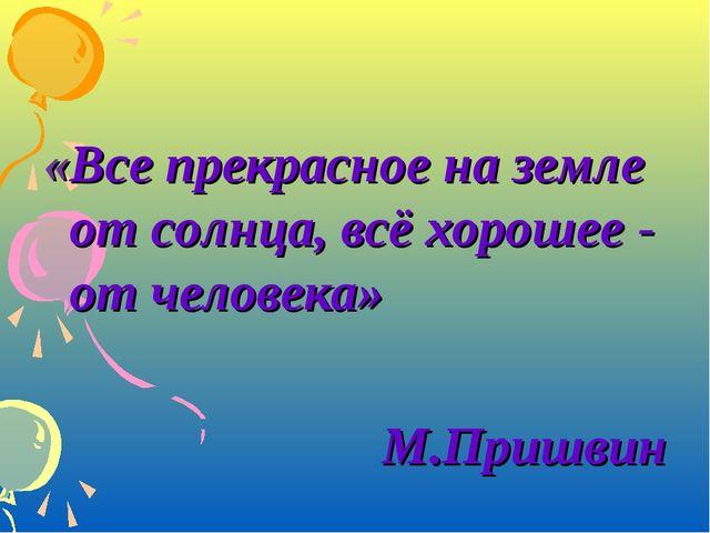 «Все прекрасное на земле от солнца, всё хорошее - от человека» М.Пришвин