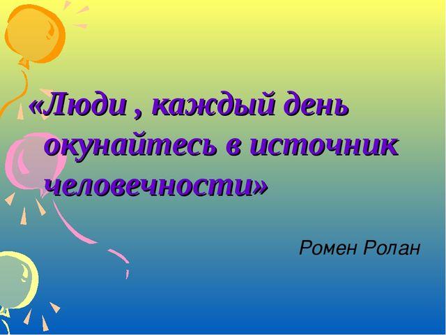 «Люди , каждый день окунайтесь в источник человечности» Ромен Ролан