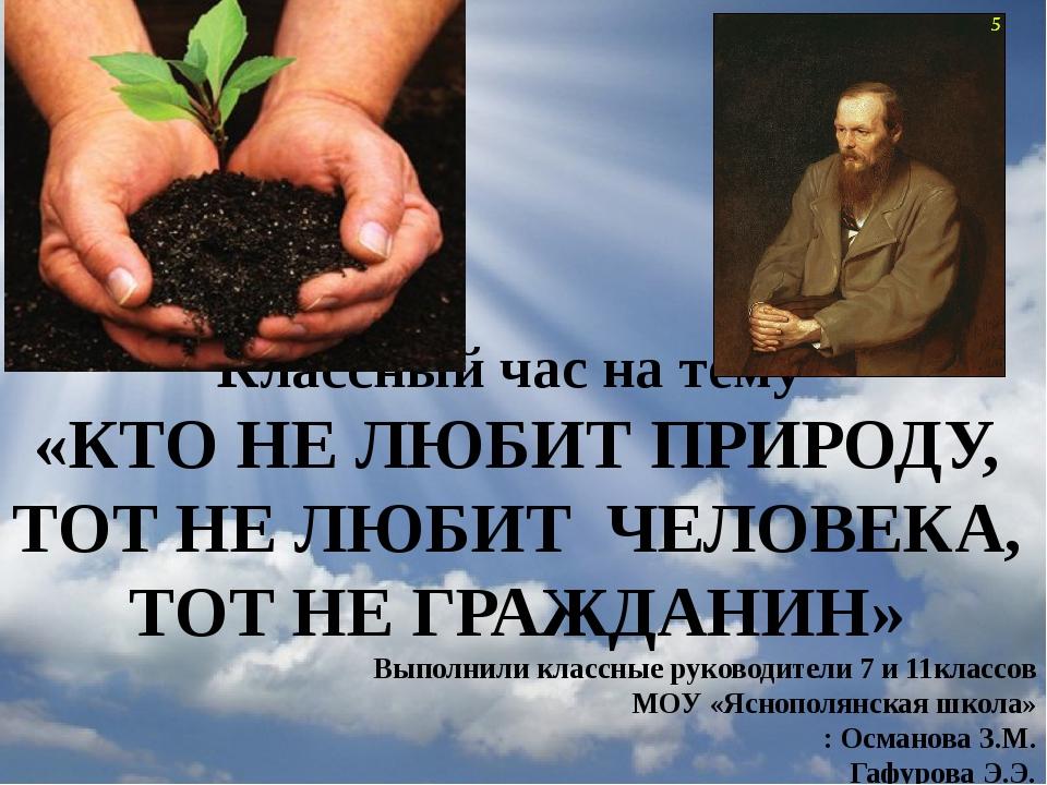 Классный час на тему «КТО НЕ ЛЮБИТ ПРИРОДУ, ТОТ НЕ ЛЮБИТ ЧЕЛОВЕКА, ТОТ НЕ ГР...