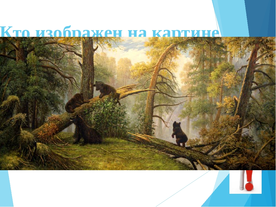 "Кто изображен на картине И. Шишкина ""Утро в сосновом лесу""? МЕДВЕДИЦА С МЕДВЕ..."