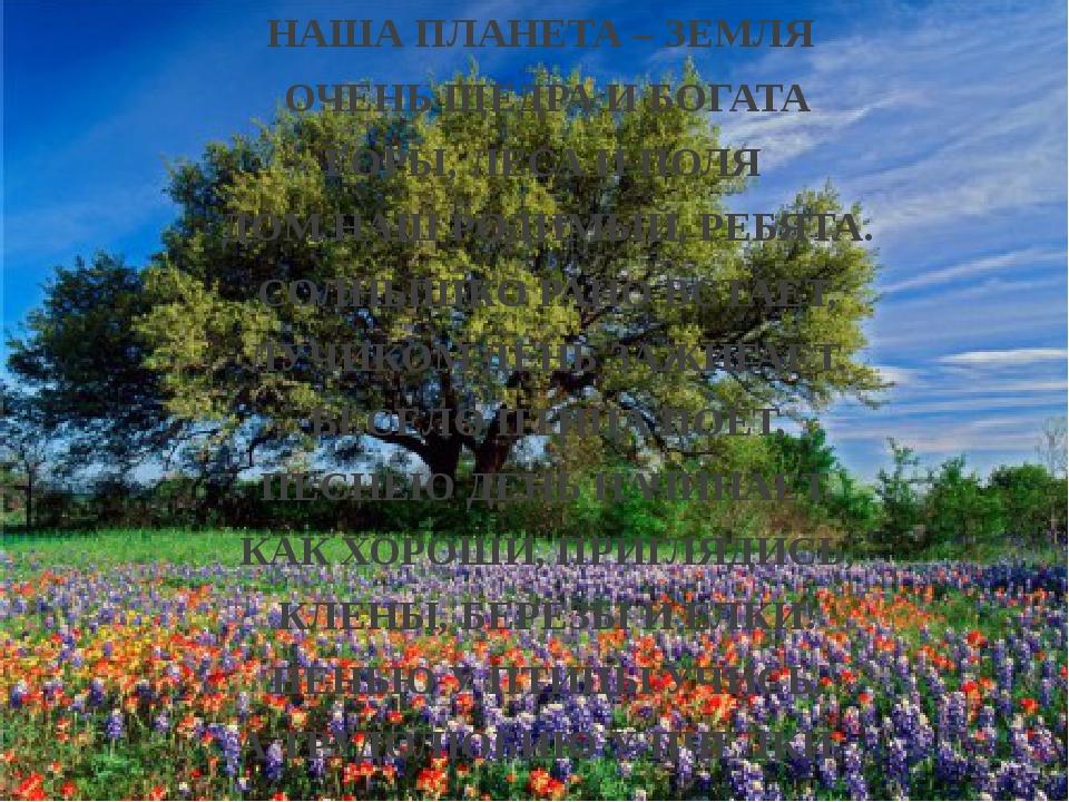 НАША ПЛАНЕТА – ЗЕМЛЯ ОЧЕНЬ ЩЕДРА И БОГАТА ГОРЫ, ЛЕСА И ПОЛЯ ДОМ НАШ РОДИМЫЙ,...