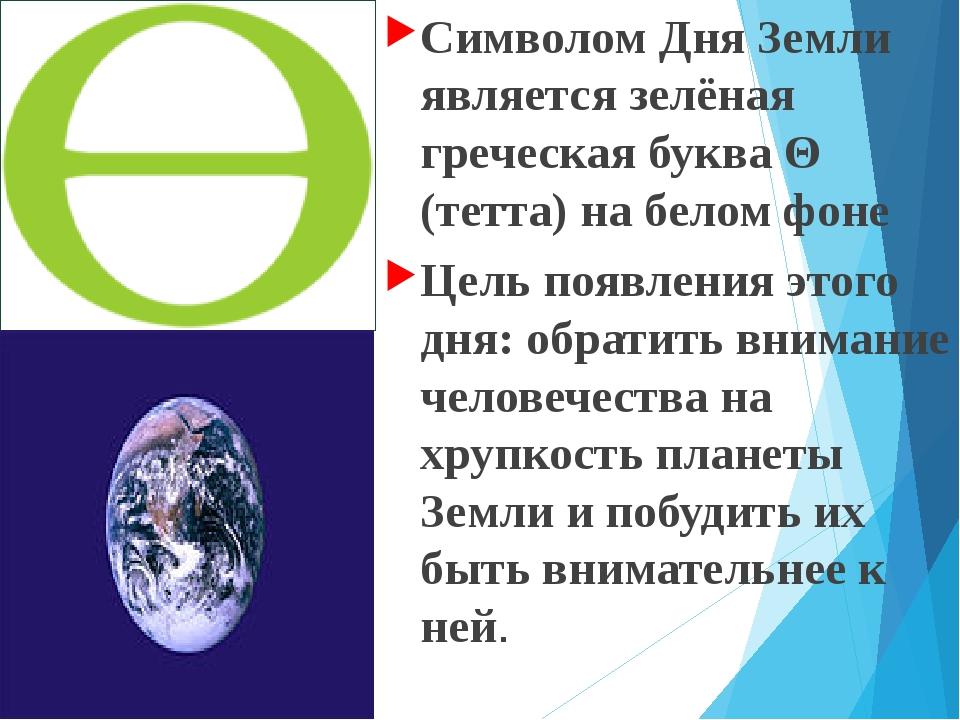 Символом Дня Земли является зелёная греческая буква Θ (тетта) на белом фоне...