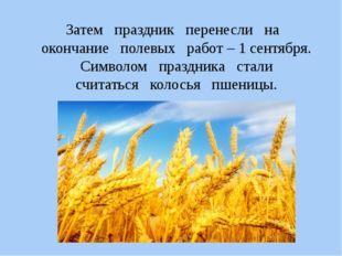 Затем праздник перенесли на окончание полевых работ – 1 сентября. Символом пр