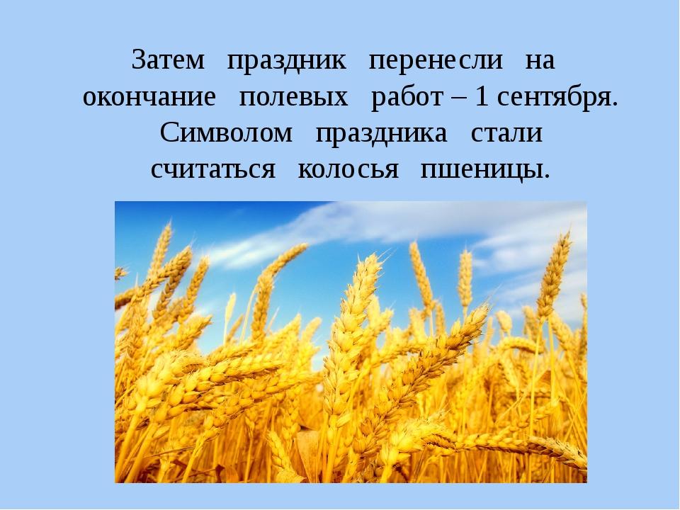 Затем праздник перенесли на окончание полевых работ – 1 сентября. Символом пр...